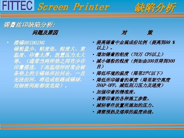Screen Printer 缺陷分析 锡膏丝印缺陷分析: 问题及原因 • 搭锡BRIDGING 锡粉量少、粘度低、粒度大、室 温度、印膏太厚、放置压力太大 等。(通常当两焊垫之间有少许 印膏搭连,于高温熔焊时常会被 各垫上的主锡体所拉回去,一旦 无法拉回,将造成短路或锡球, 对细密间距都很危险)。
