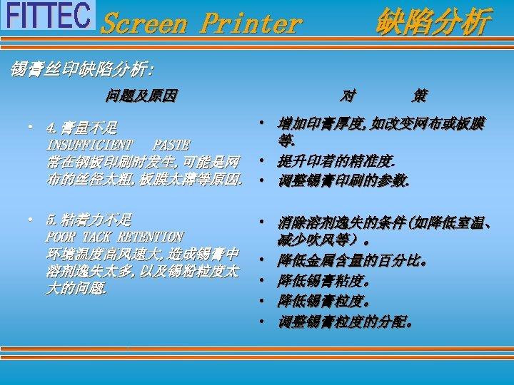 缺陷分析 Screen Printer 锡膏丝印缺陷分析: 问题及原因 对 策 • 增加印膏厚度, 如改变网布或板膜 • 4. 膏量不足 等.
