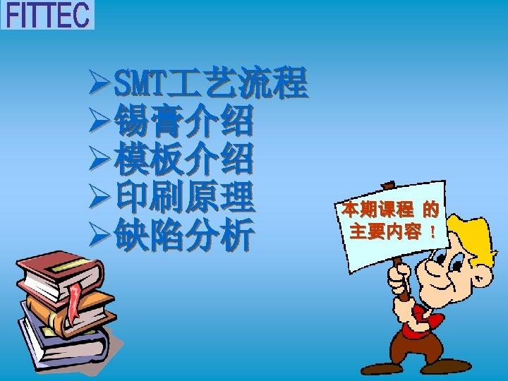 ØSMT 艺流程 Ø锡膏介绍 Ø模板介绍 Ø印刷原理 Ø缺陷分析 本期课程 的 主要内容 !