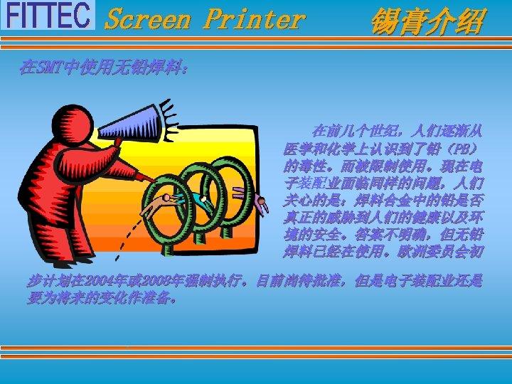 Screen Printer 锡膏介绍 在SMT中使用无铅焊料: 在前几个世纪,人们逐渐从 医学和化学上认识到了铅(PB) 的毒性。而被限制使用。现在电 子装配业面临同样的问题,人们 关心的是:焊料合金中的铅是否 真正的威胁到人们的健康以及环 境的安全。答案不明确,但无铅 焊料已经在使用。欧洲委员会初 步计划在 2004年或