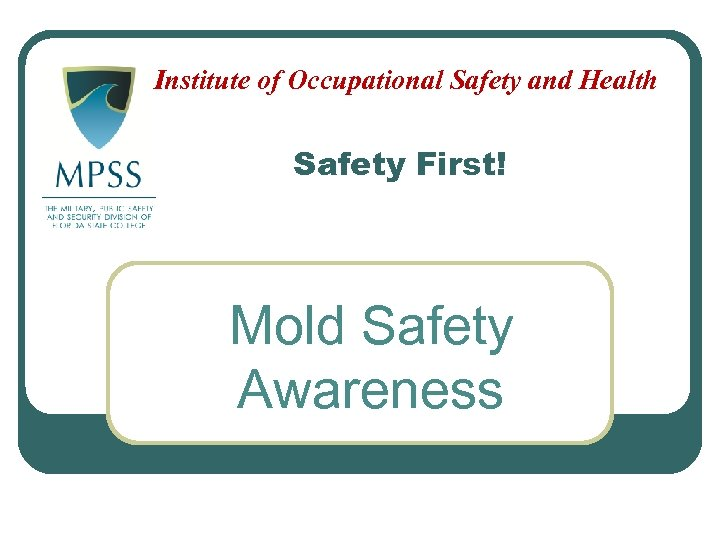 Institute of Occupational Safety and Health Safety First! Mold Safety Awareness