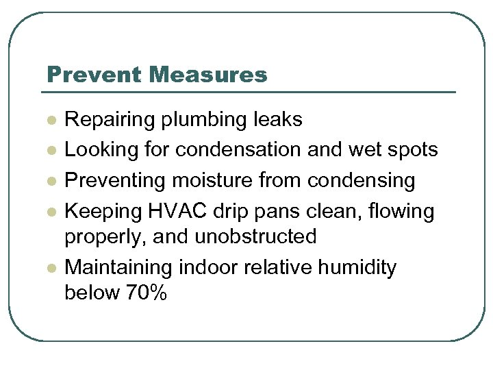 Prevent Measures l l l Repairing plumbing leaks Looking for condensation and wet spots