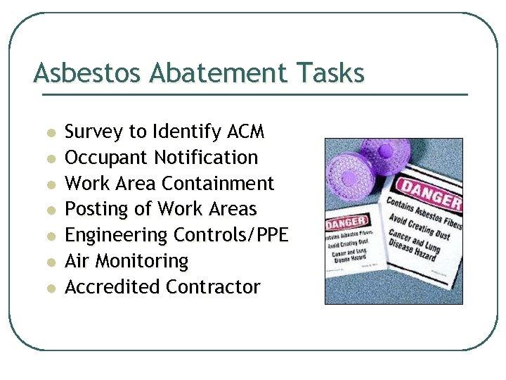 Asbestos Abatement Tasks l l l l Survey to Identify ACM Occupant Notification Work