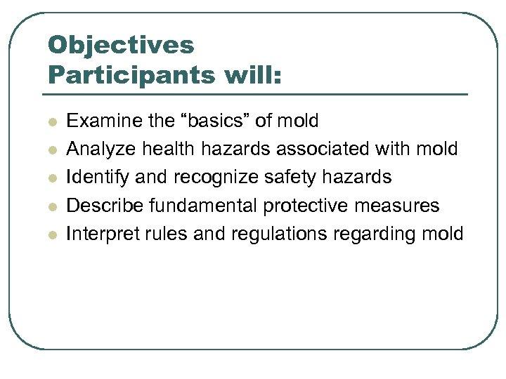 "Objectives Participants will: l l l Examine the ""basics"" of mold Analyze health hazards"