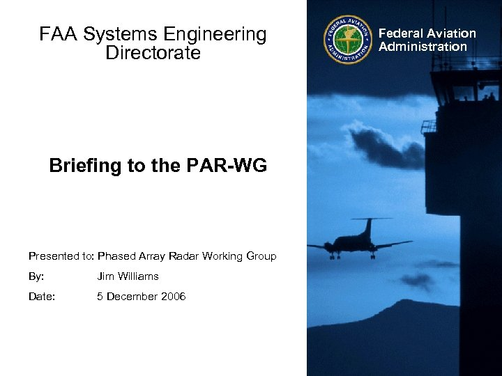 FAA Systems Engineering Directorate Briefing to the PAR-WG Presented to: Phased Array Radar Working