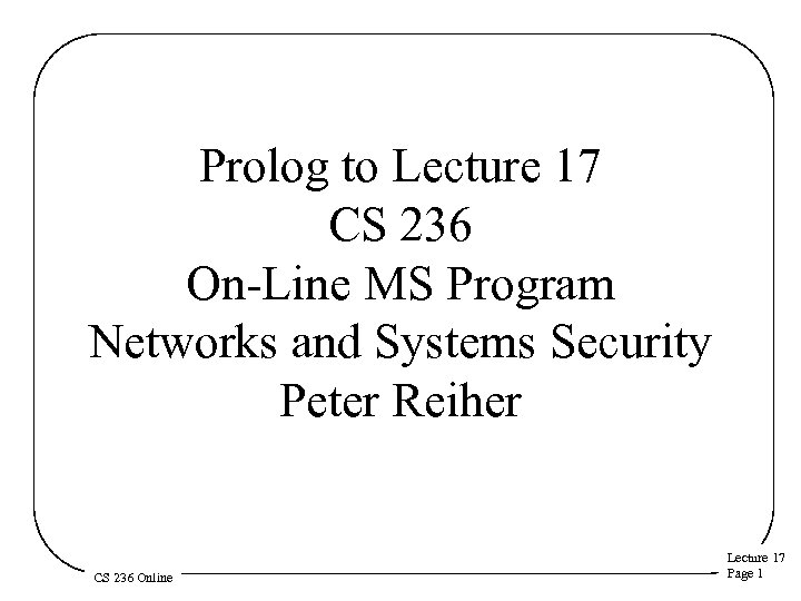 Prolog to Lecture 17 CS 236 On-Line MS Program Networks and Systems Security Peter