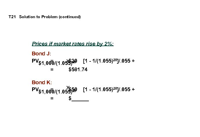 T 21 Solution to Problem (continued) Prices if market rates rise by 2%: Bond