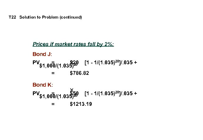 T 22 Solution to Problem (continued) Prices if market rates fall by 2%: Bond