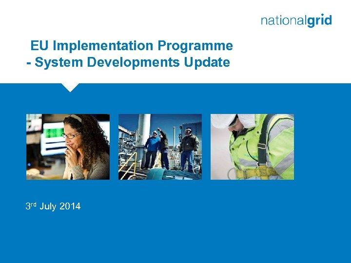 EU Implementation Programme - System Developments Update 3 rd July 2014