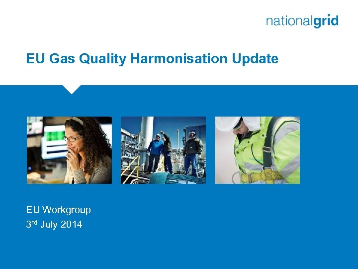 EU Gas Quality Harmonisation Update EU Workgroup 3 rd July 2014