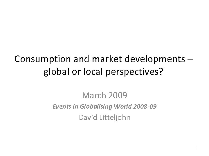 Consumption and market developments – global or local perspectives? March 2009 Events in Globalising