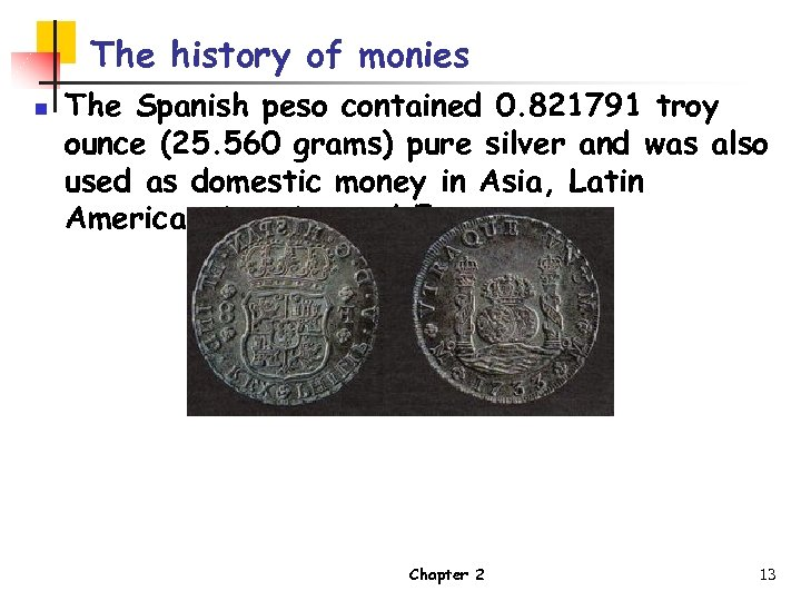 The history of monies n The Spanish peso contained 0. 821791 troy ounce (25.