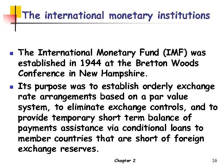 The international monetary institutions n n The International Monetary Fund (IMF) was established in