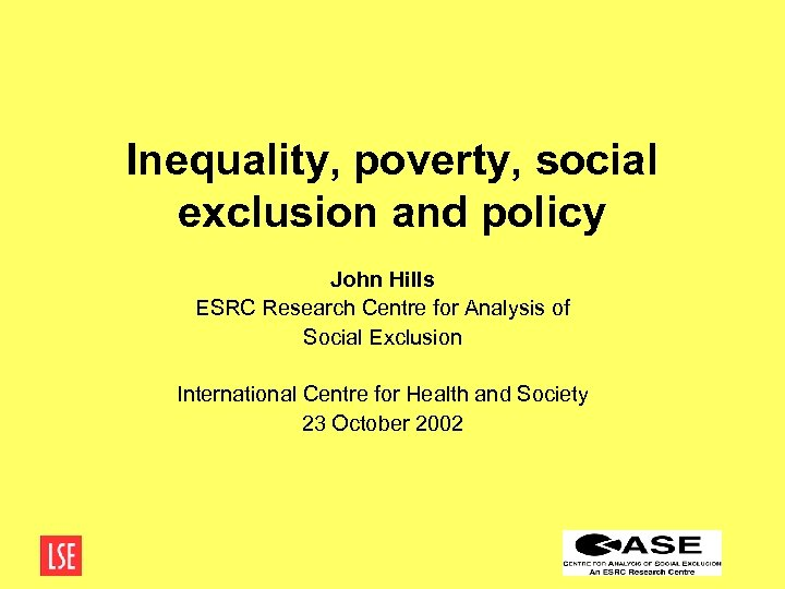 Inequality, poverty, social exclusion and policy John Hills ESRC Research Centre for Analysis of