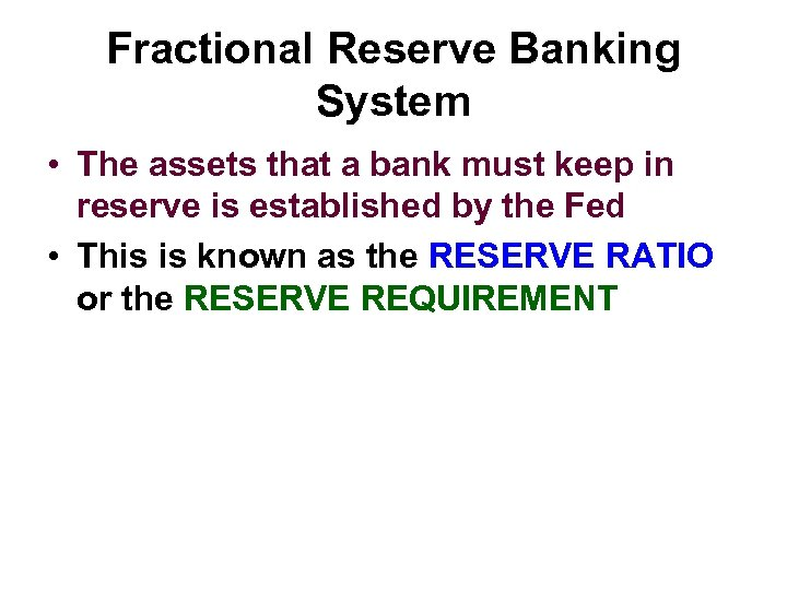 Fractional Reserve Banking System • The assets that a bank must keep in reserve