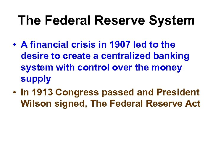 The Federal Reserve System • A financial crisis in 1907 led to the desire