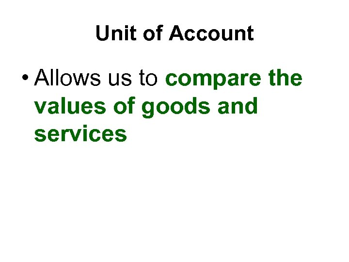 Unit of Account • Allows us to compare the values of goods and services
