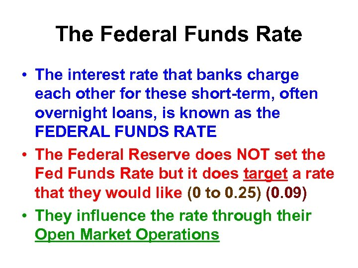 The Federal Funds Rate • The interest rate that banks charge each other for