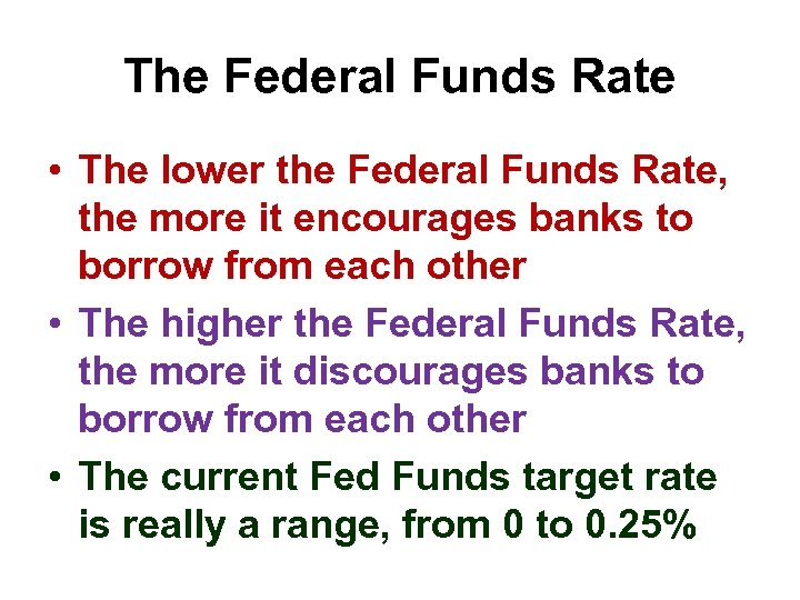 The Federal Funds Rate • The lower the Federal Funds Rate, the more it