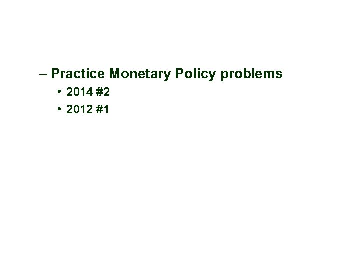– Practice Monetary Policy problems • 2014 #2 • 2012 #1