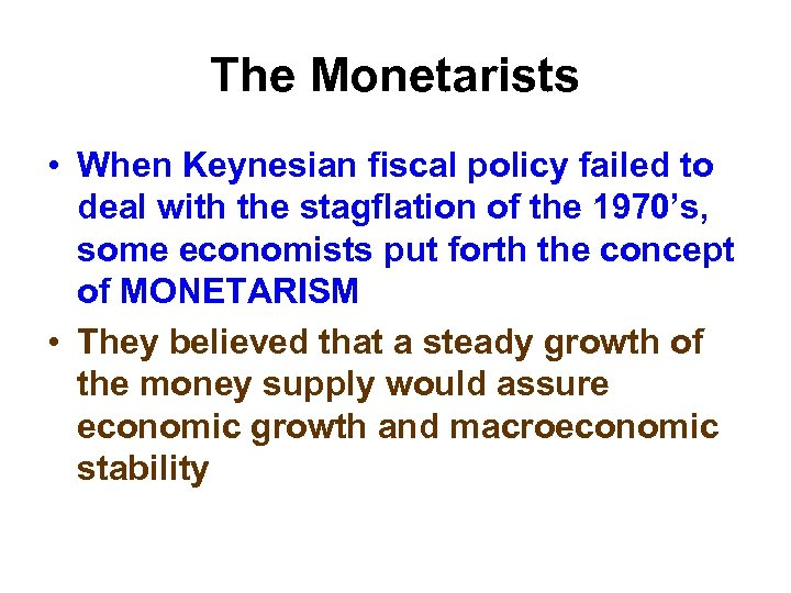 The Monetarists • When Keynesian fiscal policy failed to deal with the stagflation of