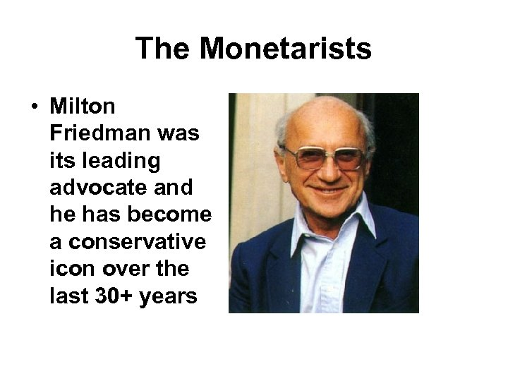 The Monetarists • Milton Friedman was its leading advocate and he has become a