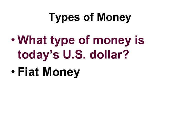 Types of Money • What type of money is today's U. S. dollar? •