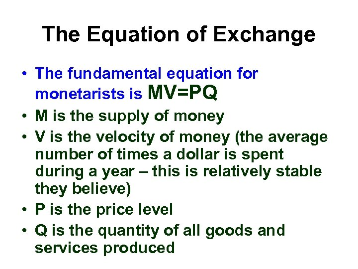 The Equation of Exchange • The fundamental equation for monetarists is MV=PQ • M