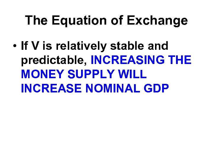 The Equation of Exchange • If V is relatively stable and predictable, INCREASING THE