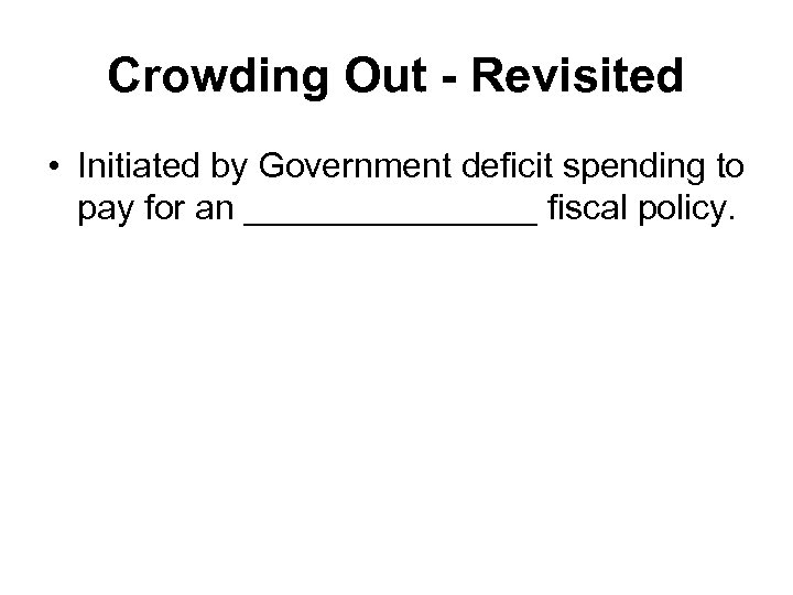 Crowding Out - Revisited • Initiated by Government deficit spending to pay for an