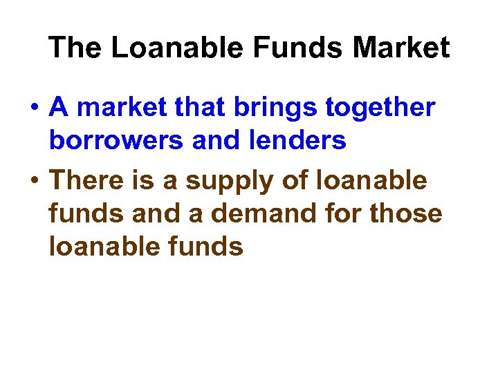 The Loanable Funds Market • A market that brings together borrowers and lenders •