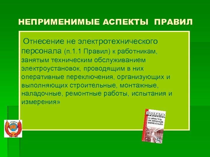 НЕПРИМЕНИМЫЕ АСПЕКТЫ ПРАВИЛ Отнесение не электротехнического персонала (п. 1. 1 Правил) к работникам, занятым