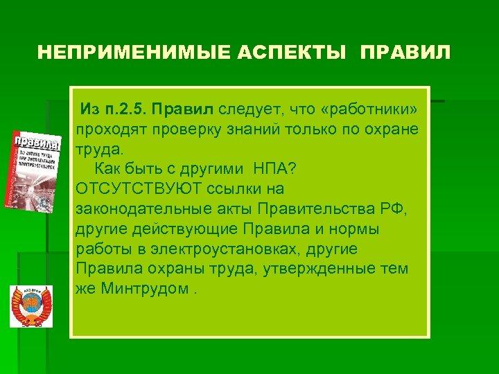 НЕПРИМЕНИМЫЕ АСПЕКТЫ ПРАВИЛ Из п. 2. 5. Правил следует, что «работники» проходят проверку знаний