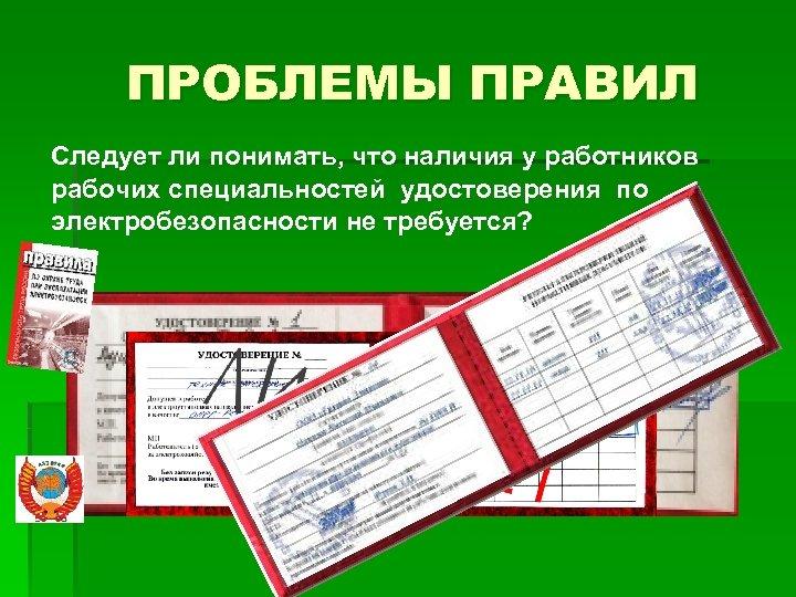 ПРОБЛЕМЫ ПРАВИЛ Следует ли понимать, что наличия у работников рабочих специальностей удостоверения по электробезопасности