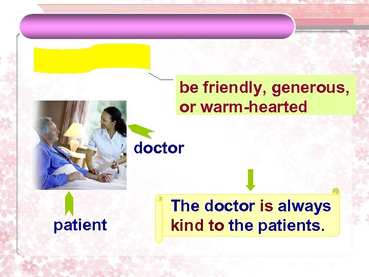be friendly, generous, or warm-hearted doctor patient The doctor is always kind to the
