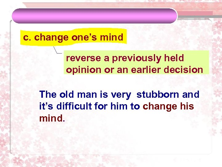 c. change one's mind reverse a previously held opinion or an earlier decision The
