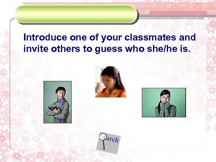 Introduce one of your classmates and invite others to guess who she/he is.