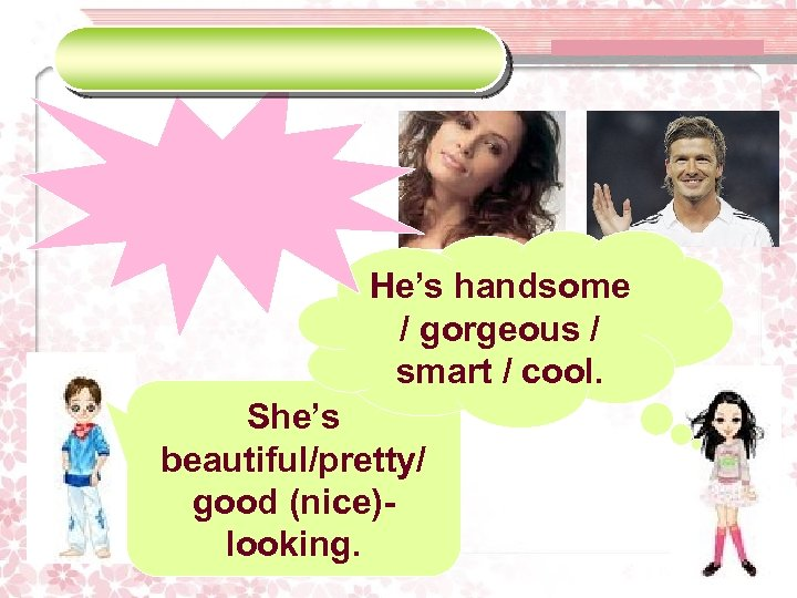 He's handsome / gorgeous / smart / cool. She's beautiful/pretty/ good (nice)looking.