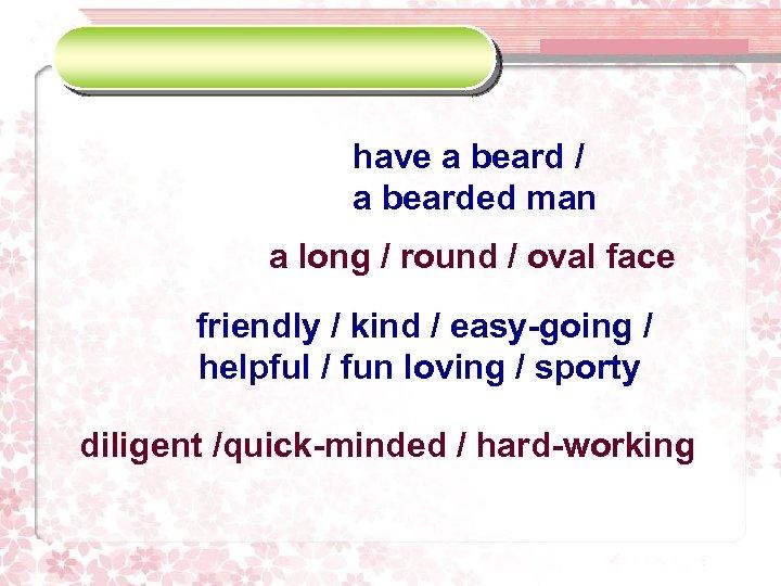 have a beard / a bearded man a long / round / oval face