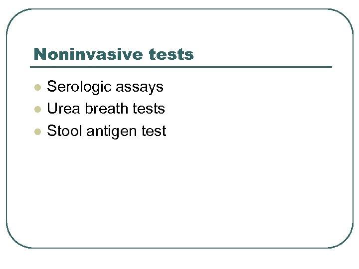 Noninvasive tests l l l Serologic assays Urea breath tests Stool antigen test