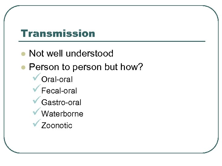 Transmission l l Not well understood Person to person but how? üOral-oral üFecal-oral üGastro-oral