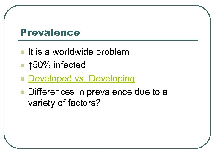 Prevalence l l It is a worldwide problem ↑ 50% infected Developed vs. Developing