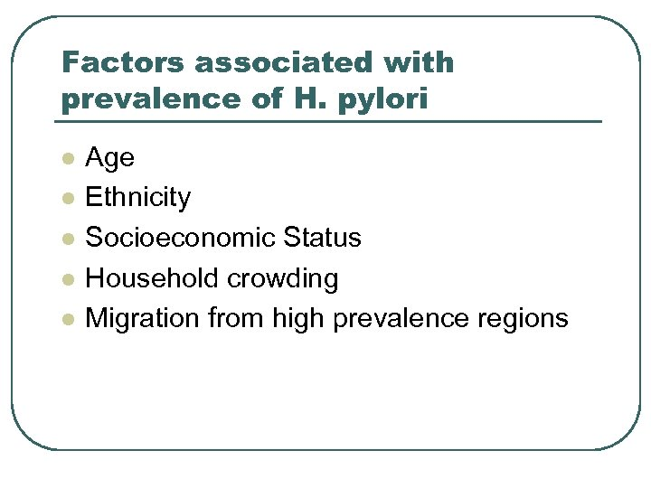 Factors associated with prevalence of H. pylori l l l Age Ethnicity Socioeconomic Status