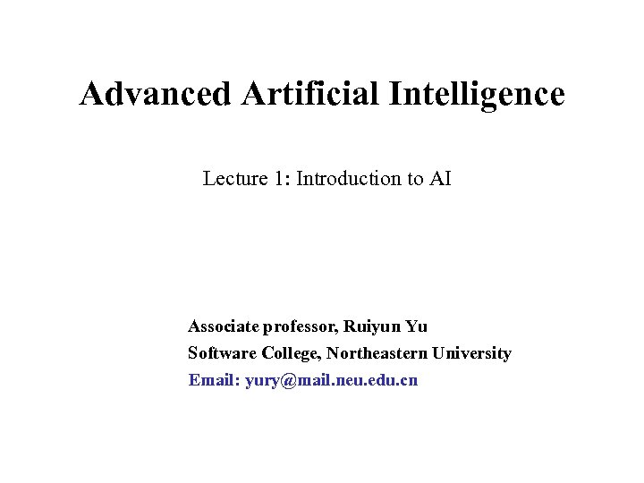 Advanced Artificial Intelligence Lecture 1: Introduction to AI Associate professor, Ruiyun Yu Software College,