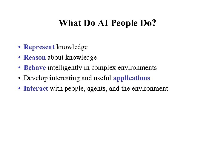 What Do AI People Do? • • • Represent knowledge Reason about knowledge Behave