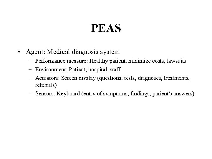 PEAS • Agent: Medical diagnosis system – Performance measure: Healthy patient, minimize costs, lawsuits