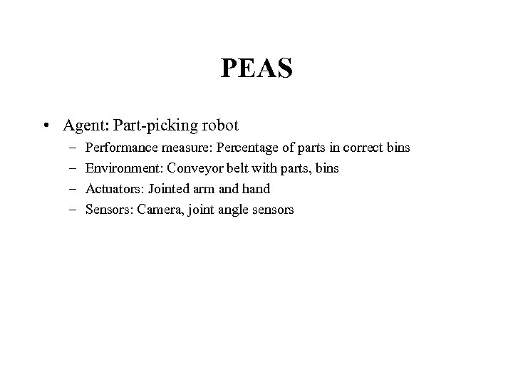 PEAS • Agent: Part-picking robot – – Performance measure: Percentage of parts in correct