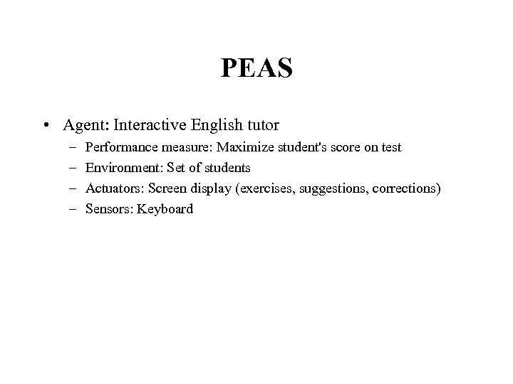 PEAS • Agent: Interactive English tutor – – Performance measure: Maximize student's score on