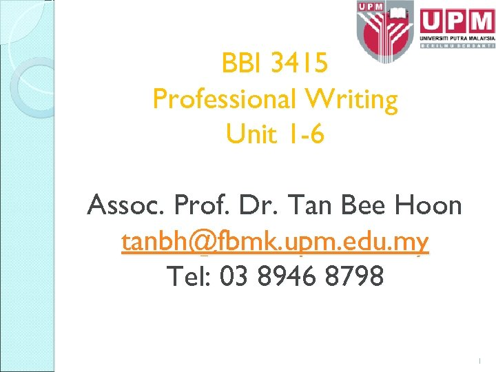 BBI 3415 Professional Writing Unit 1 -6 Assoc. Prof. Dr. Tan Bee Hoon tanbh@fbmk.