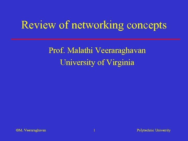 Review of networking concepts Prof. Malathi Veeraraghavan University of Virginia M. Veeraraghavan 1 Polytechnic